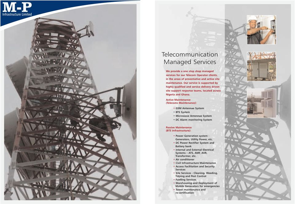 Active Maintenance (Telecoms Maintenance): GSM Antennae System BTS System Microwave Antennae System DC Alarm monitoring System Passive Maintenance (BTS Infrastructure): Power Generation system -