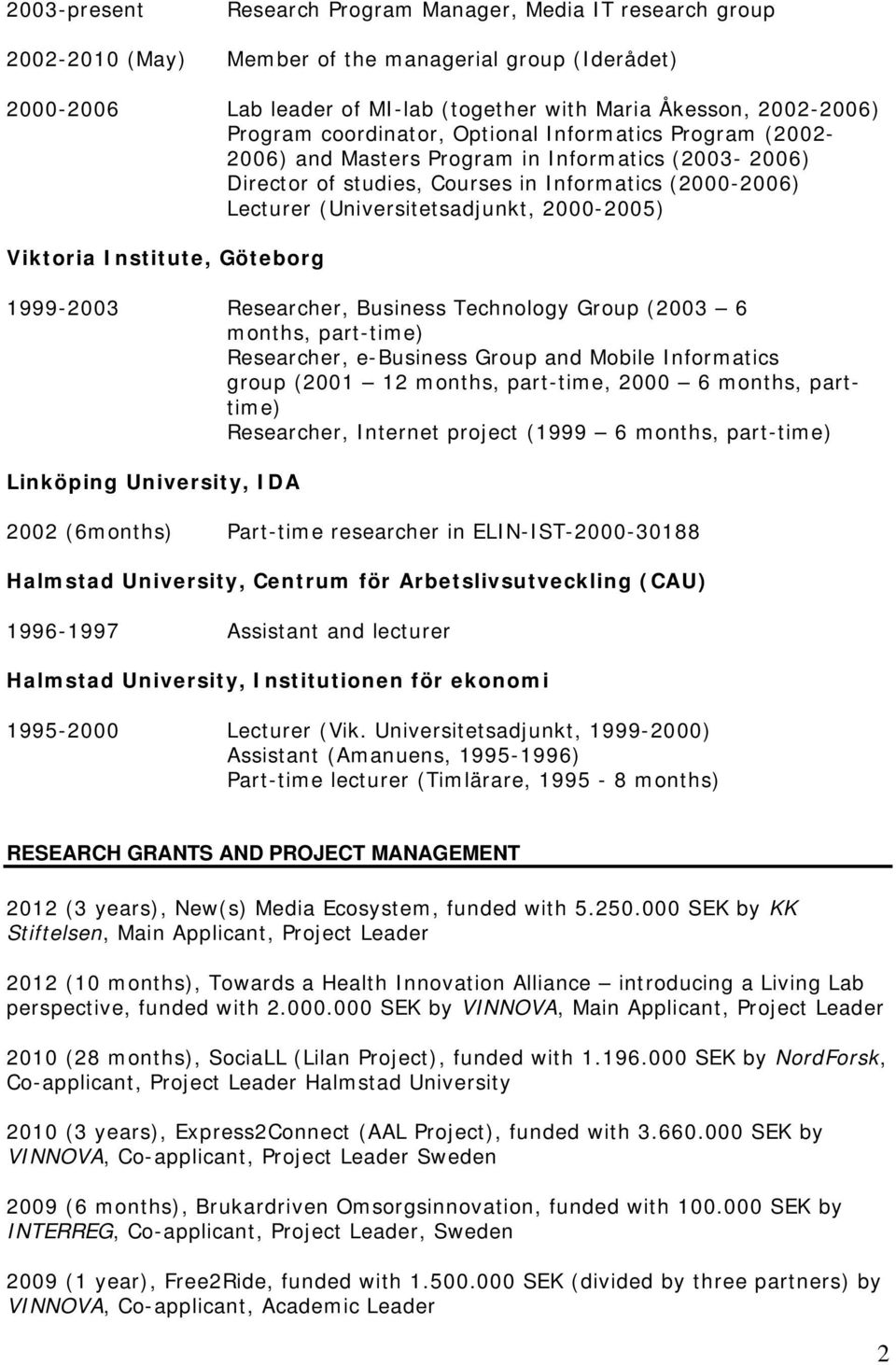 2000-2005) Viktoria Institute, Göteborg 1999-2003 Researcher, Business Technology Group (2003 6 months, part-time) Researcher, e-business Group and Mobile Informatics group (2001 12 months,