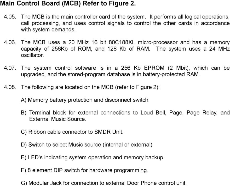 The MCB uses a 20 MHz 16 bit 80C188XL micro-processor and has a memory capacity of 256Kb of ROM, and 128 Kb of RAM. The system uses a 24 MHz oscillator. 4.07.