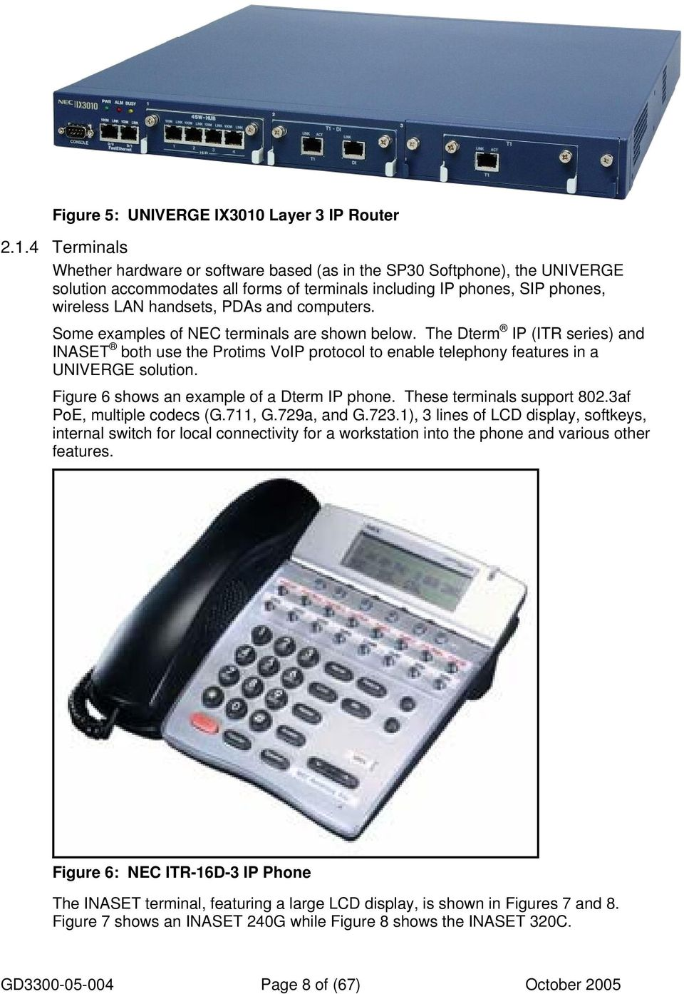 4 Terminals Whether hardware or software based (as in the SP30 Softphone), the UNIVERGE solution accommodates all forms of terminals including IP phones, SIP phones, wireless LAN handsets, PDAs and