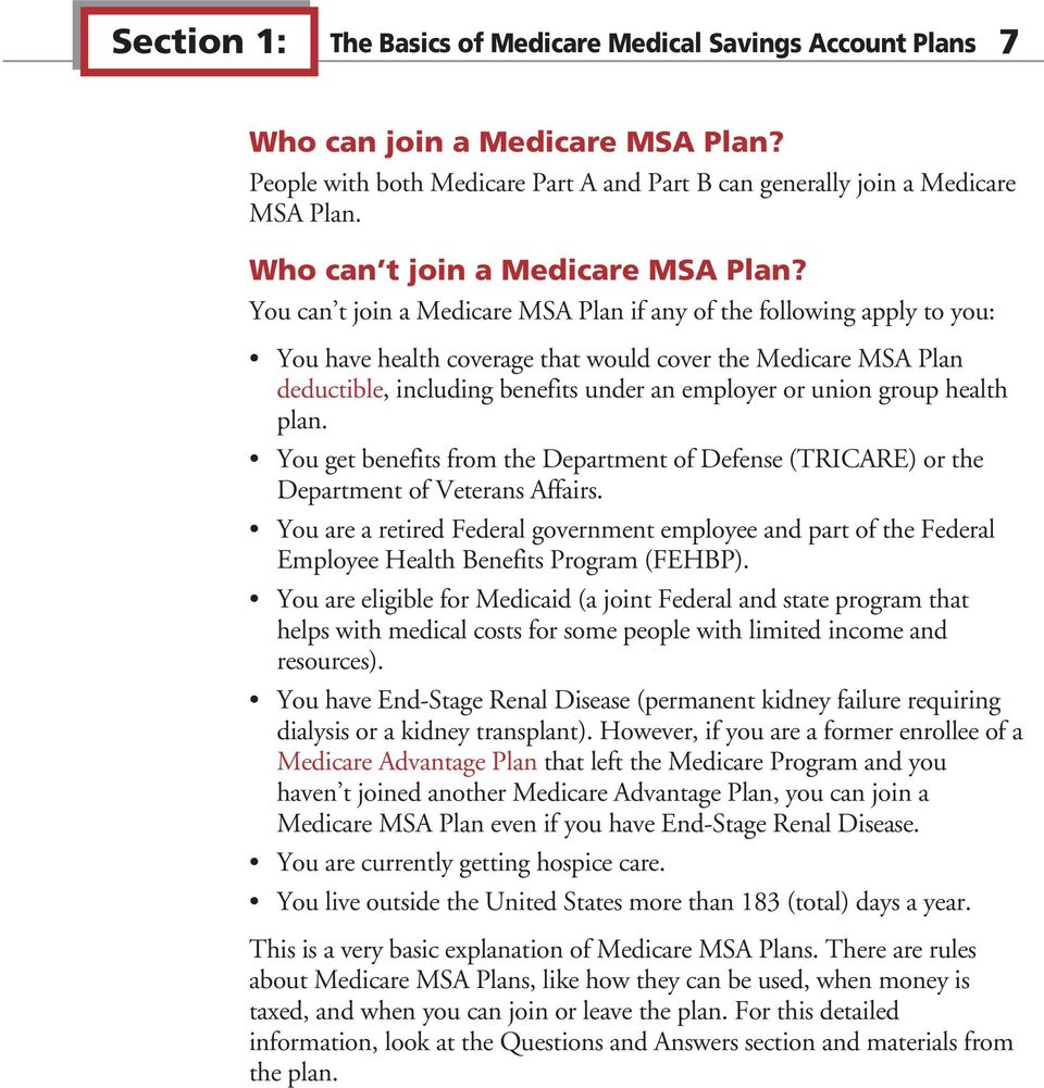 You can t join a Medicare MSA Plan if any of the following apply to you: You have health coverage that would cover the Medicare MSA Plan deductible, including benefits under an employer or union