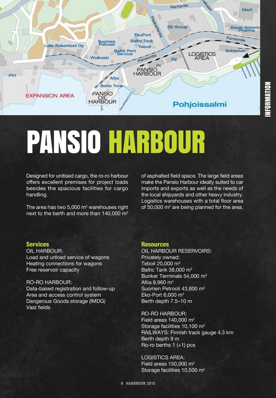 The large field areas make the Pansio Harbour ideally suited to car imports and exports as well as the needs of the local shipyards and other heavy industry.