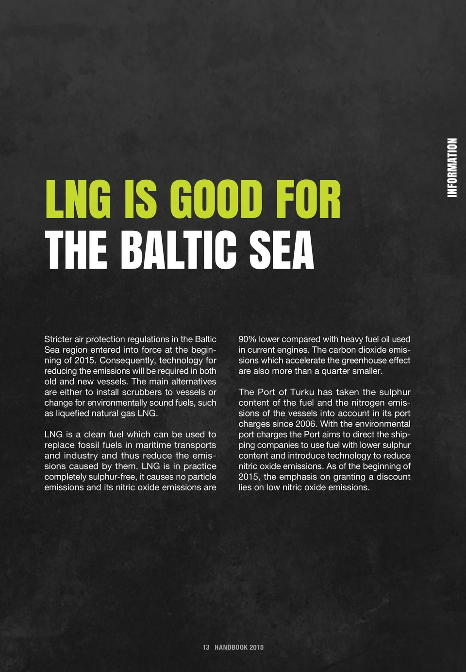 The main alternatives are either to install scrubbers to vessels or change for environmentally sound fuels, such as liquefied natural gas LNG.