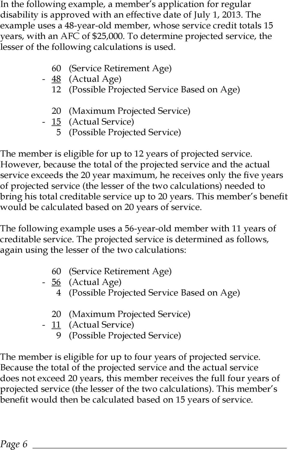 60 (Service Retirement Age) - 48 (Actual Age) 12 (Possible Projected Service Based on Age) 20 (Maximum Projected Service) - 15 (Actual Service) 5 (Possible Projected Service) The member is eligible