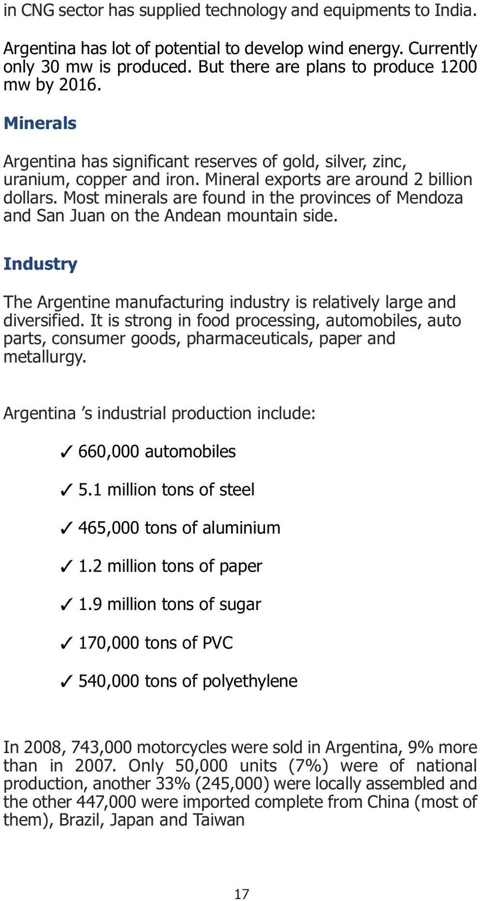 Most minerals are found in the provinces of Mendoza and San Juan on the Andean mountain side. Industry The Argentine manufacturing industry is relatively large and diversified.