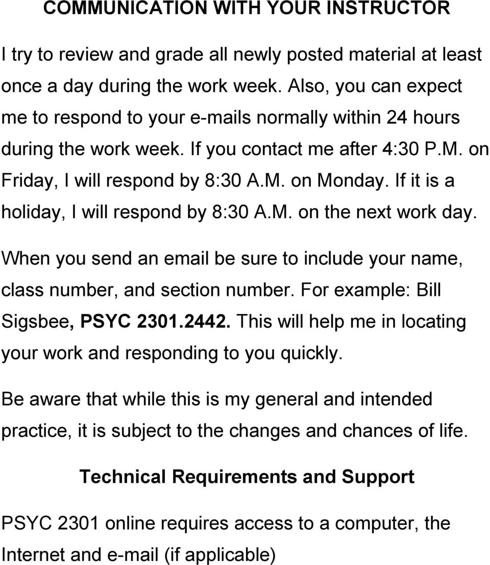 If it is a holiday, I will respond by 8:30 A.M. on the next work day. When you send an email be sure to include your name, class number, and section number. For example: Bill Sigsbee, PSYC 2301.2442.