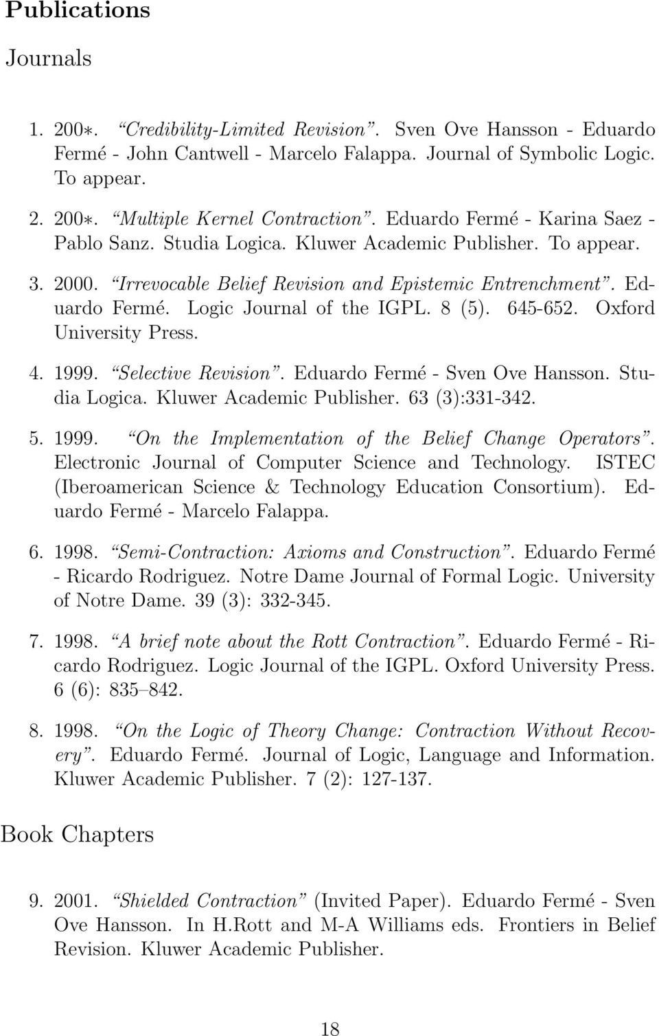 Logic Journal of the IGPL. 8 (5). 645-652. Oxford University Press. 4. 1999. Selective Revision. Eduardo Fermé - Sven Ove Hansson. Studia Logica. Kluwer Academic Publisher. 63 (3):331-342. 5. 1999. On the Implementation of the Belief Change Operators.