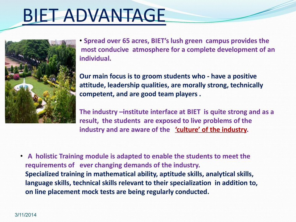 The industry institute interface at BIET is quite strong and as a result, the students are exposed to live problems of the industry and are aware of the culture of the industry.