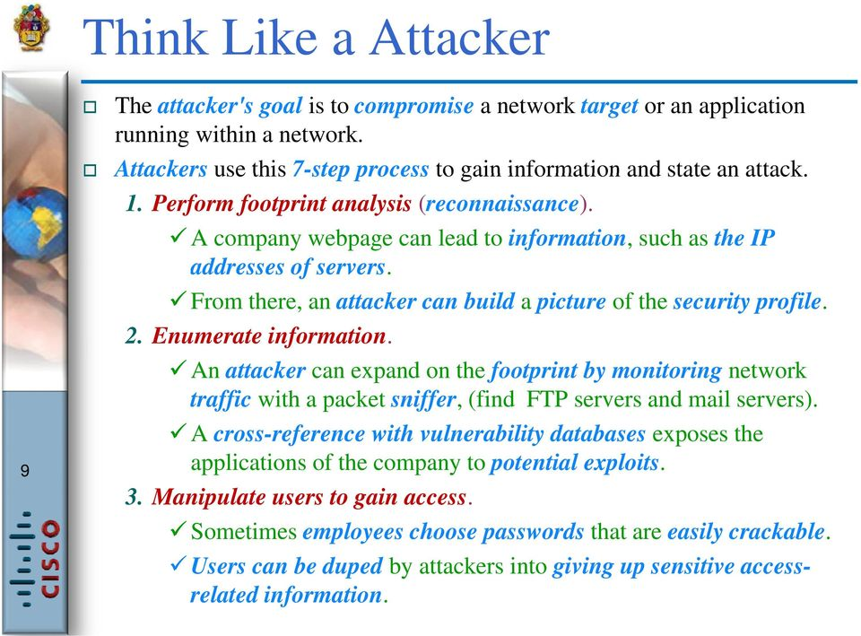 Enumerate information. An attacker can expand on the footprint by monitoring network traffic with a packet sniffer, (find FTP servers and mail servers).