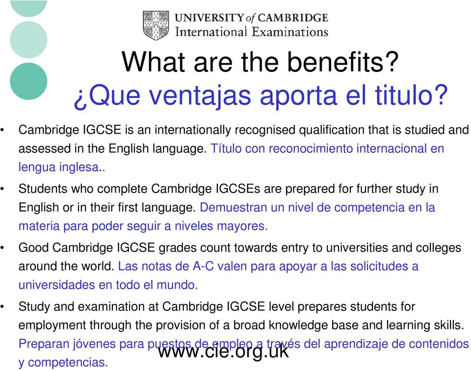 Demuestran un nivel de competencia en la materia para poder seguir a niveles mayores. Good Cambridge IGCSE grades count towards entry to universities and colleges around the world.