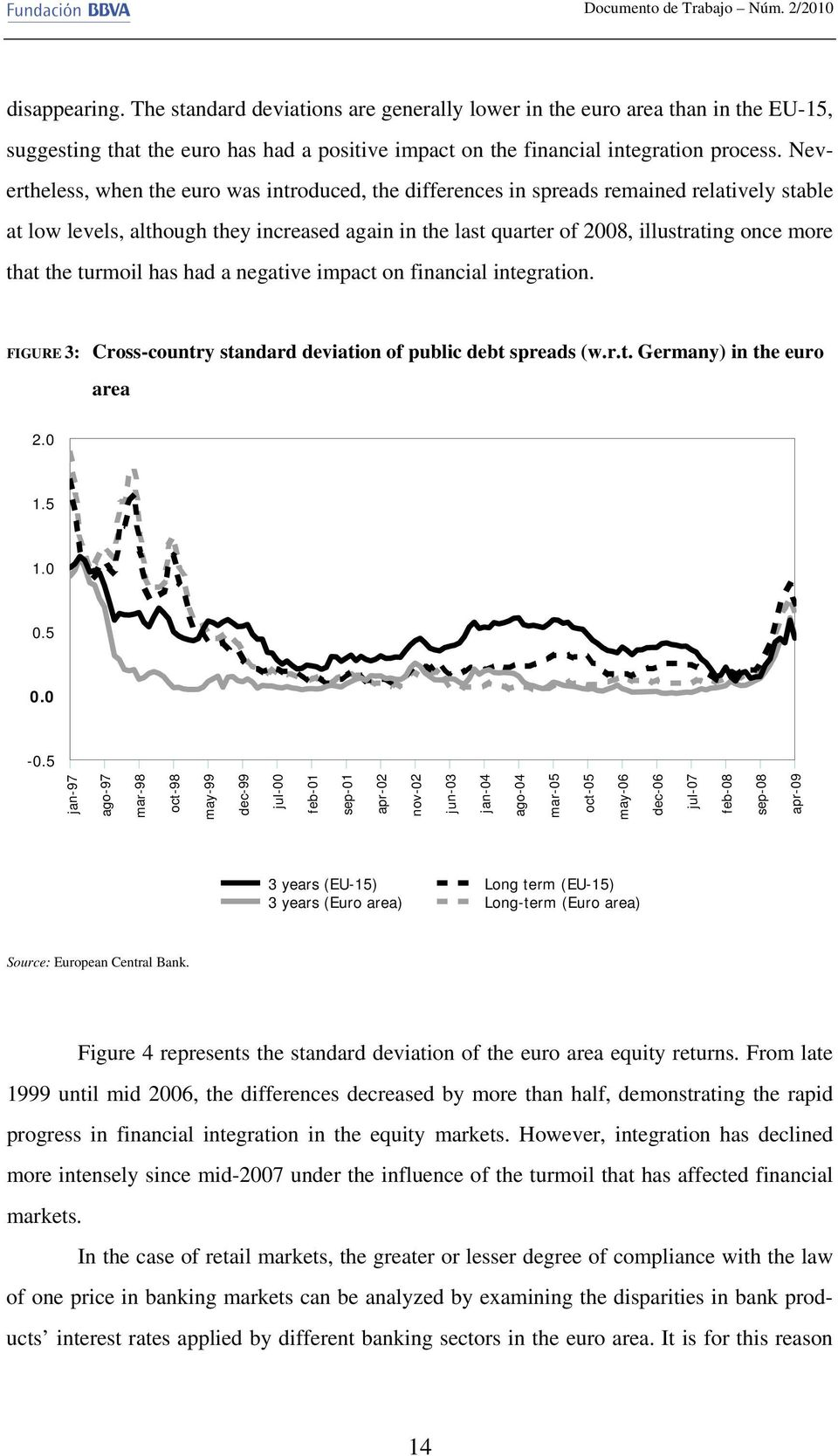 Nevertheless, when the euro was introduced, the differences in spreads remained relatively stable at low levels, although they increased again in the last quarter of 2008, illustrating once more that