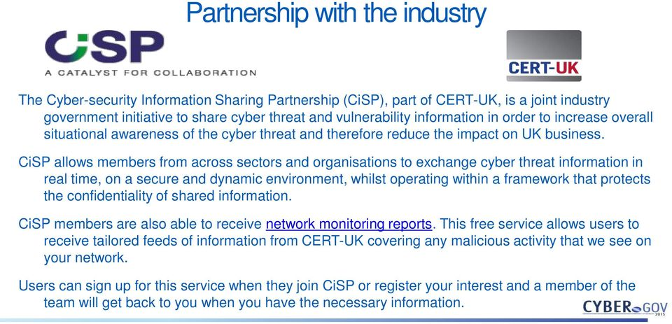 CiSP allows members from across sectors and organisations to exchange cyber threat information in real time, on a secure and dynamic environment, whilst operating within a framework that protects the