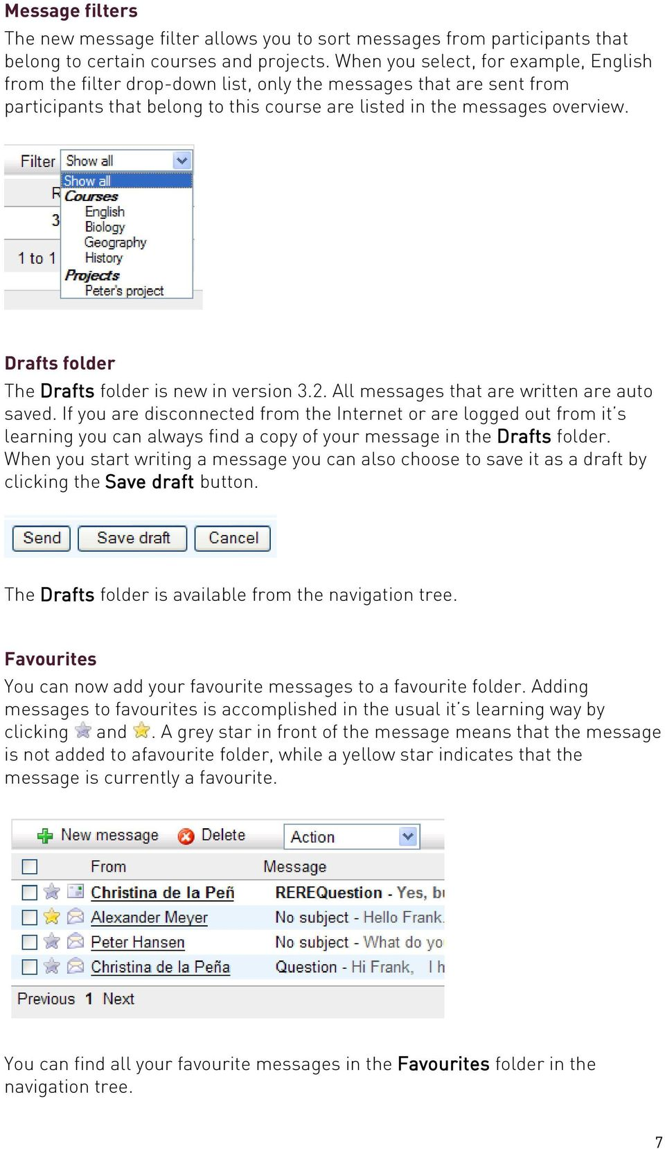 Drafts folder The Drafts folder is new in version 3.2. All messages that are written are auto saved.