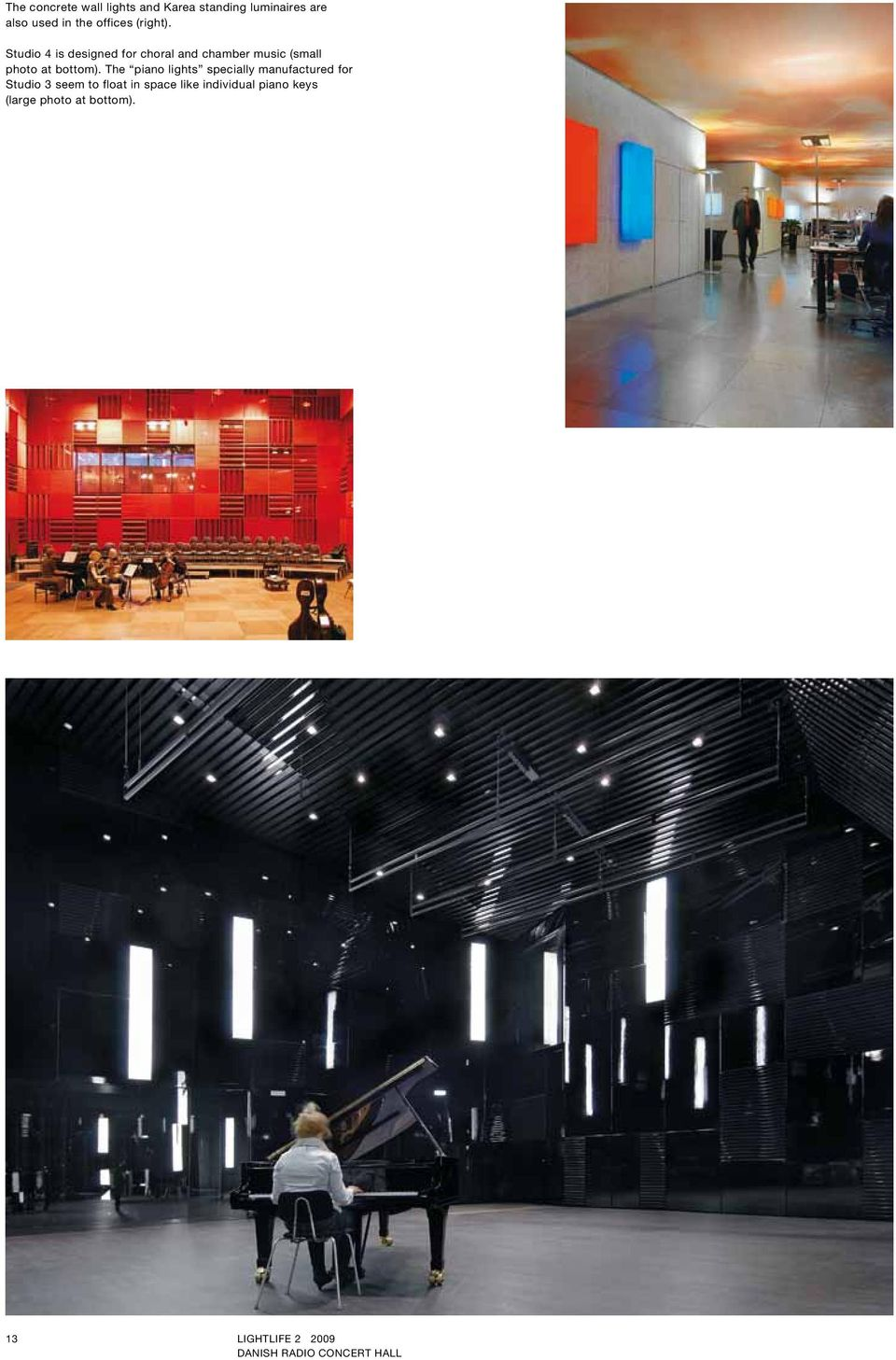 The piano lights specially manufactured for Studio 3 seem to float in space like