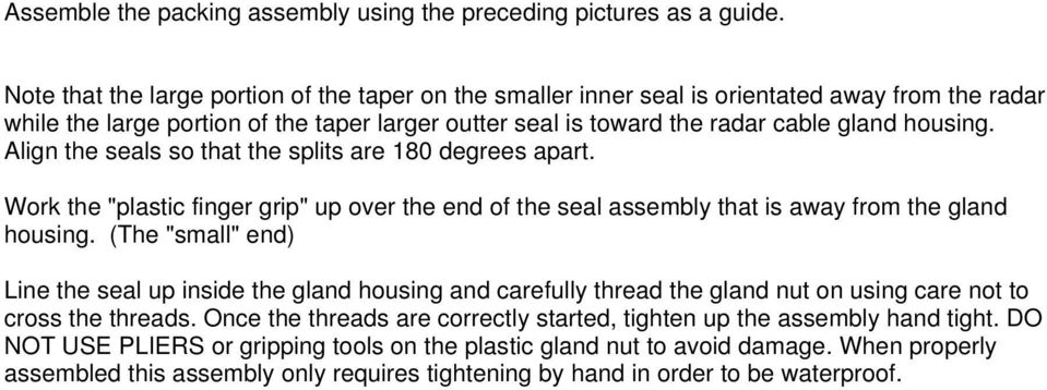 "Align the seals so that the splits are 180 degrees apart. Work the ""plastic finger grip"" up over the end of the seal assembly that is away from the gland housing."