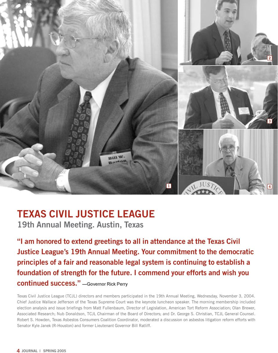 I commend your efforts and wish you continued success. Governor Rick Perry Texas Civil Justice League (TCJL) directors and members participated in the 19th Annual Meeting, Wednesday, November 3, 2004.