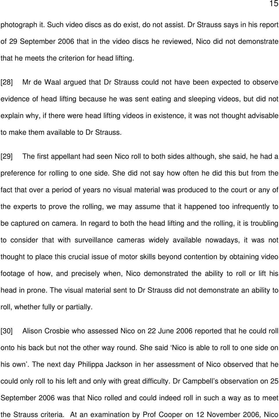 [28] Mr de Waal argued that Dr Strauss could not have been expected to observe evidence of head lifting because he was sent eating and sleeping videos, but did not explain why, if there were head