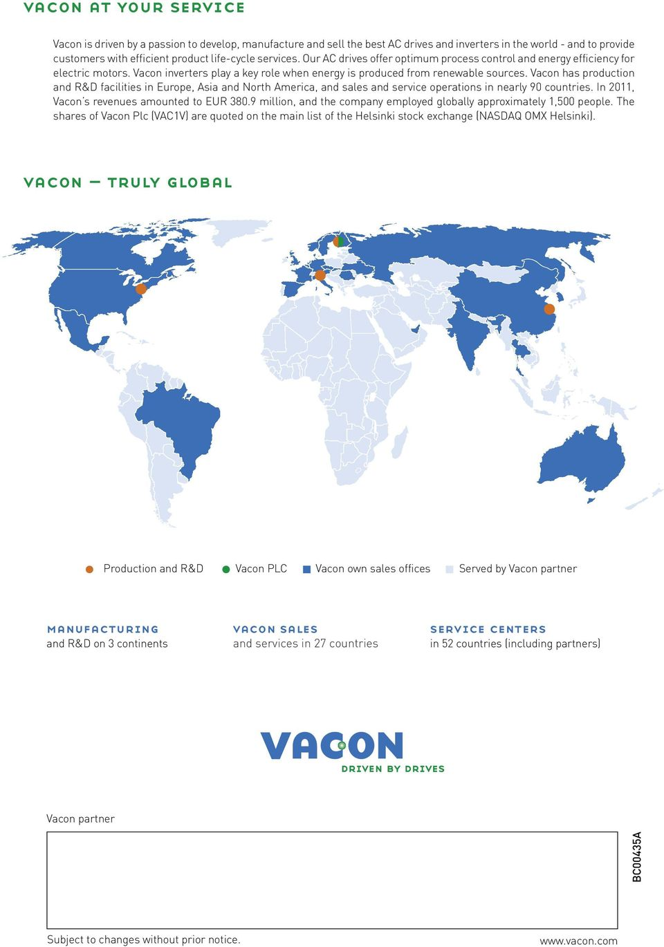 Vacon has production and R&D facilities in Europe, Asia and North America, and sales and service operations in nearly 90 countries. In 2011, Vacon s revenues amounted to EUR 380.