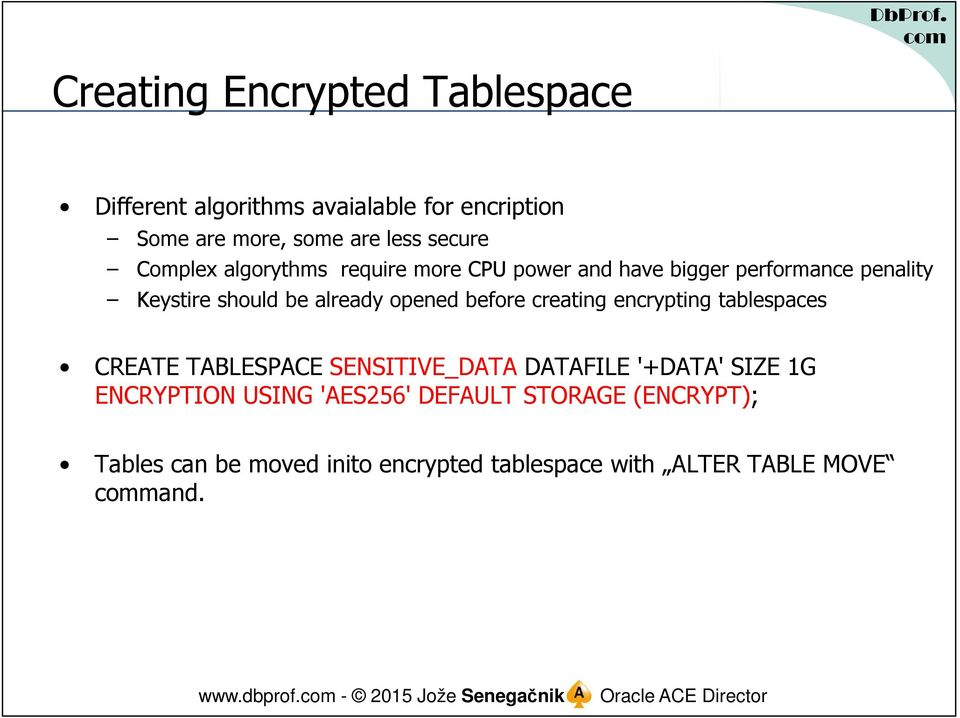 encrypting tablespaces CREATE TABLESPACE SENSITIVE_DATA DATAFILE '+DATA' SIZE 1G ENCRYPTION USING 'AES256' DEFAULT