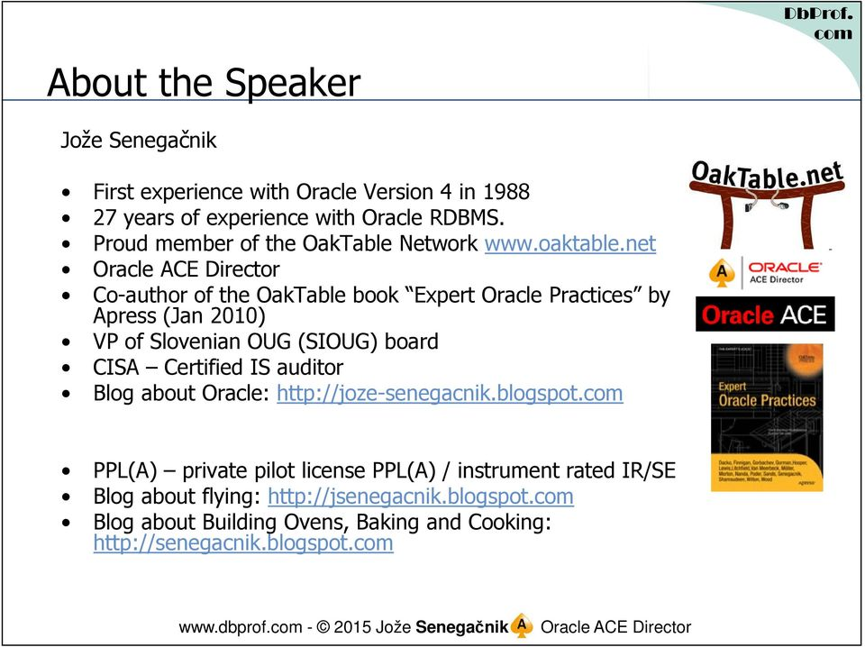 net Co-author of the OakTable book Expert Oracle Practices by Apress (Jan 2010) VP of Slovenian OUG (SIOUG) board CISA Certified IS auditor Blog