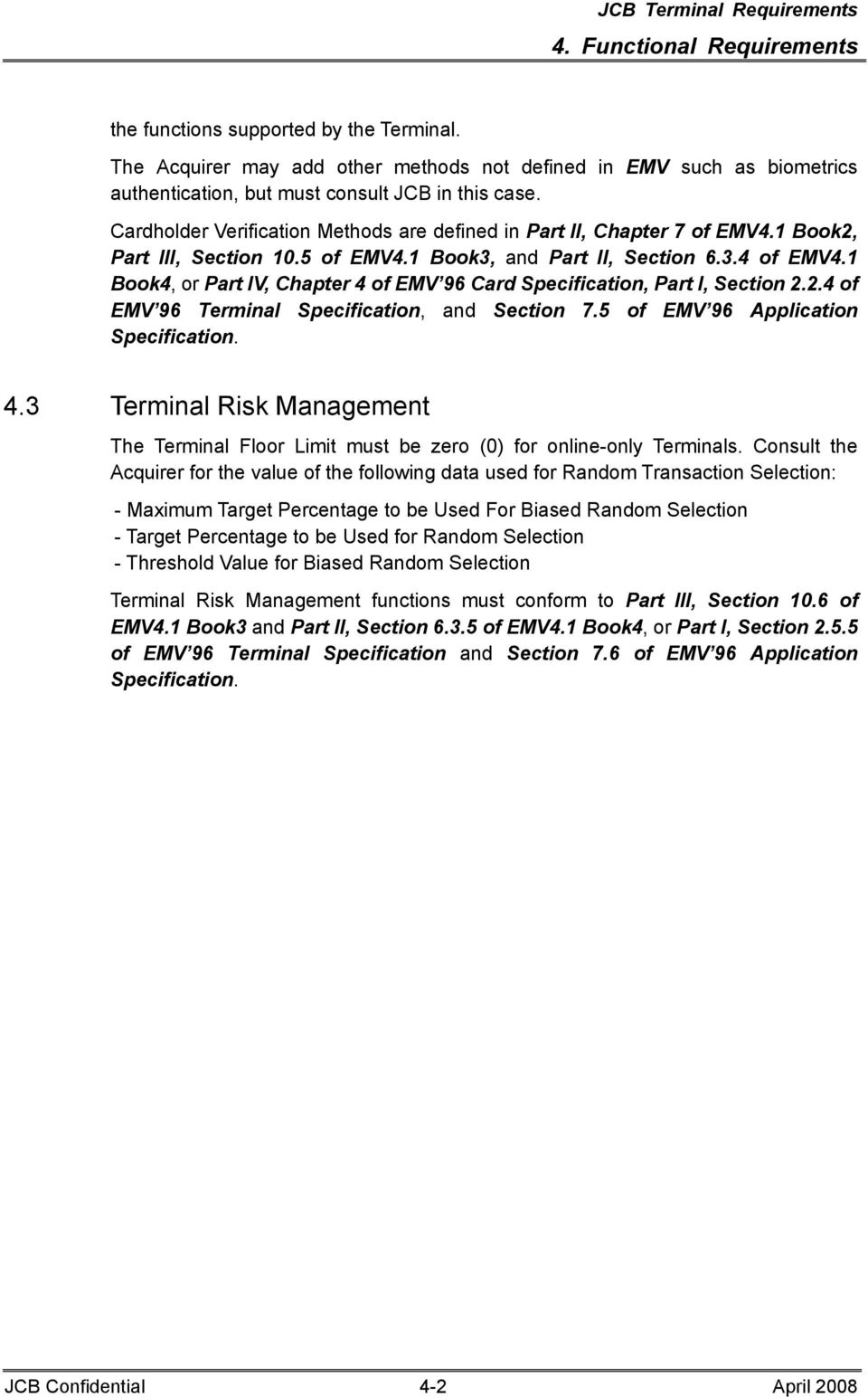 1 Book4, or Part IV, Chapter 4 of EMV 96 Card Specification, Part I, Section 2.2.4 of EMV 96 Terminal Specification, and Section 7.5 of EMV 96 Application Specification. 4.3 Terminal Risk Management The Terminal Floor Limit must be zero (0) for online-only Terminals.