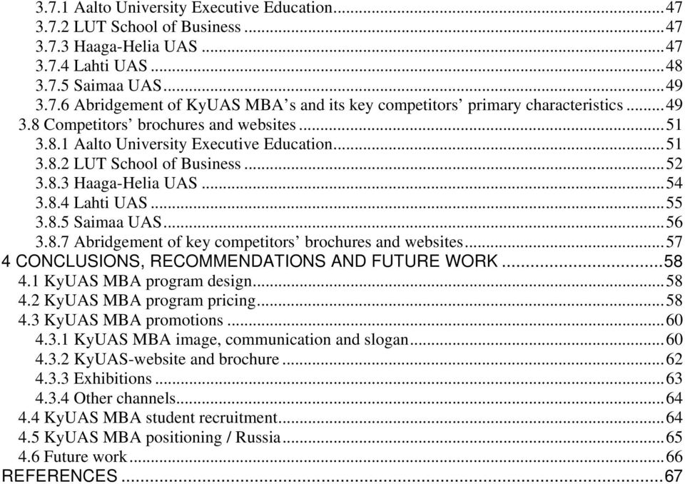 .. 56 3.8.7 Abridgement of key competitors brochures and websites... 57 4 CONCLUSIONS, RECOMMENDATIONS AND FUTURE WORK... 58 4.1 KyUAS MBA program design... 58 4.2 KyUAS MBA program pricing... 58 4.3 KyUAS MBA promotions.