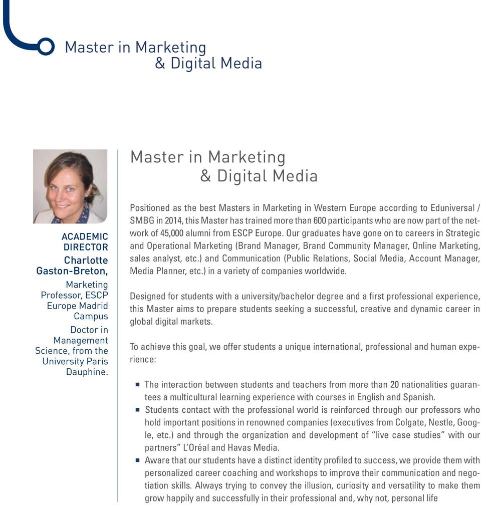 Positioned as the best Masters in Marketing in Western Europe according to Eduniversal / SMBG in 2014, this Master has trained more than 600 participants who are now part of the network of 45,000