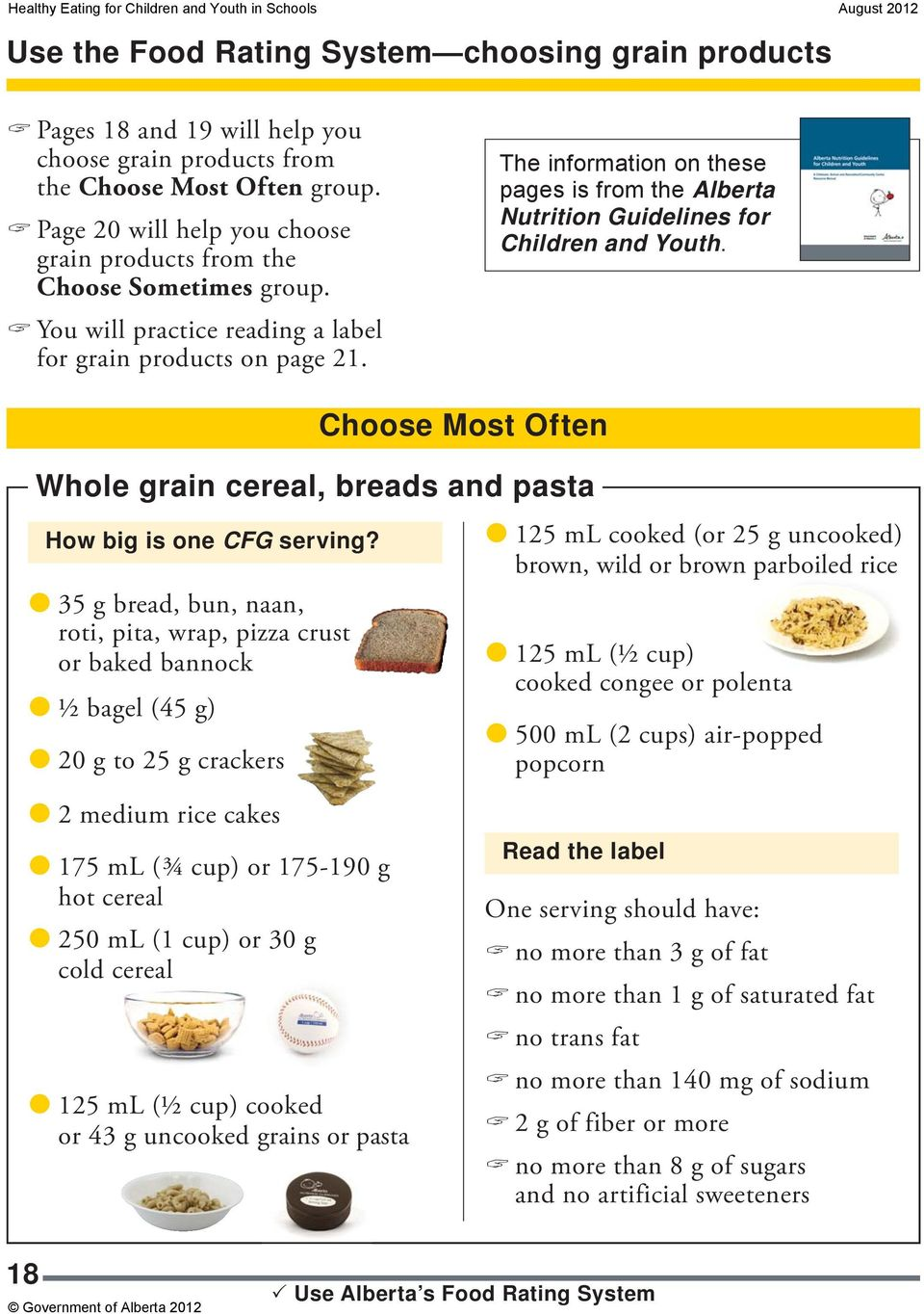 The information on these pages is from the Alberta Nutrition Guidelines for Children and Youth. 20 g to 25 g crackers Choose Most Often Whole grain cereal, breads and pasta How big is one CFG serving?