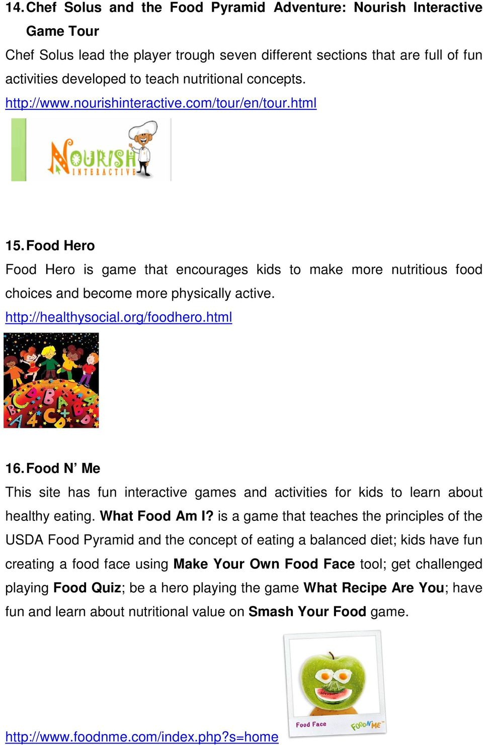 http://healthysocial.org/foodhero.html 16. Food N Me This site has fun interactive games and activities for kids to learn about healthy eating. What Food Am I?