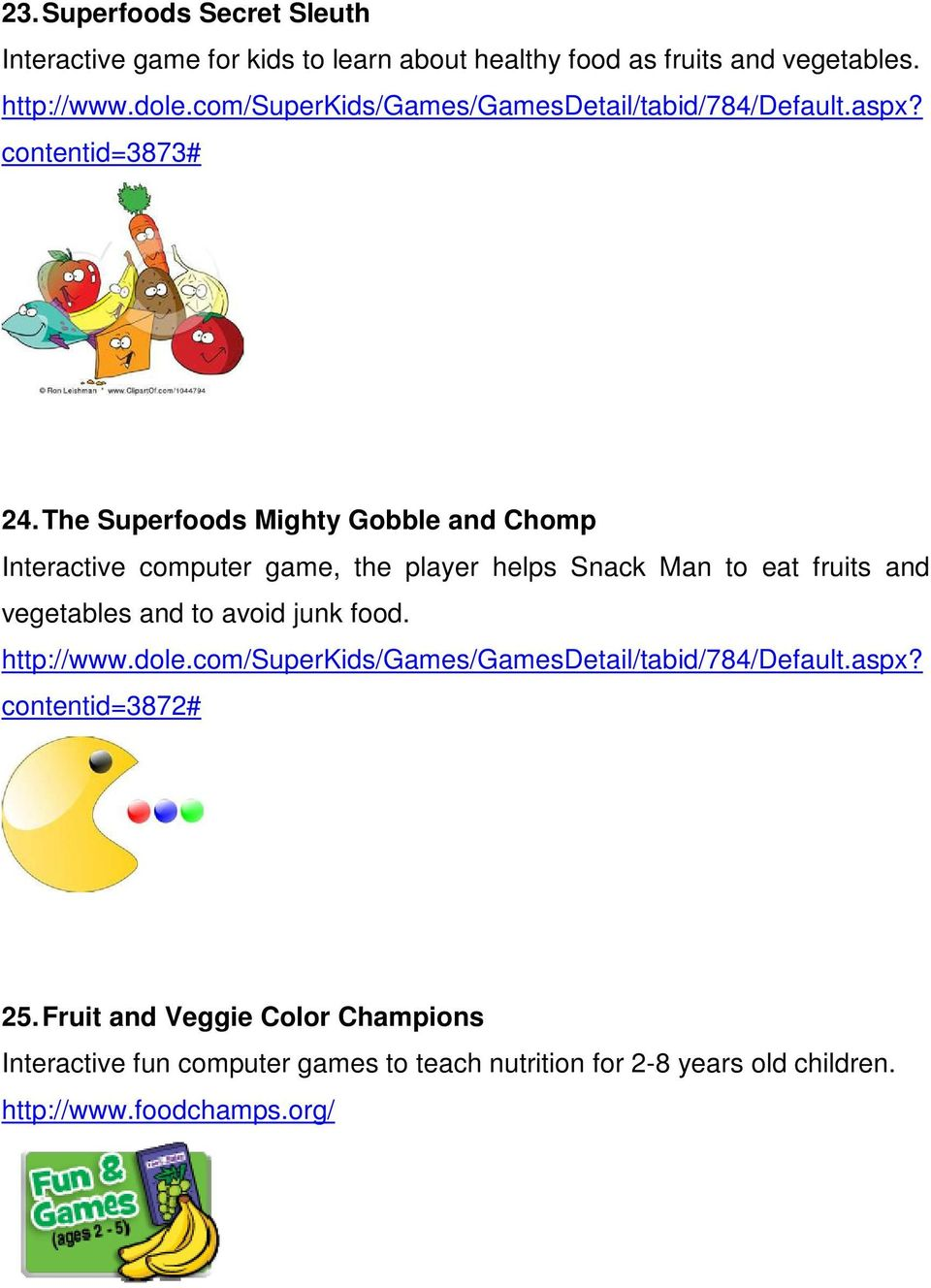 The Superfoods Mighty Gobble and Chomp Interactive computer game, the player helps Snack Man to eat fruits and vegetables and to avoid junk