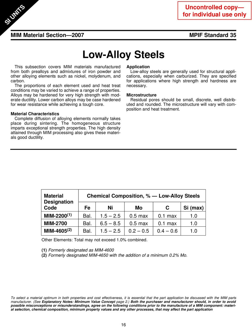 Alloys may be hardened for very high strength with moderate ductility. Lower carbon alloys may be case hardened for wear resistance while achieving a tough core.