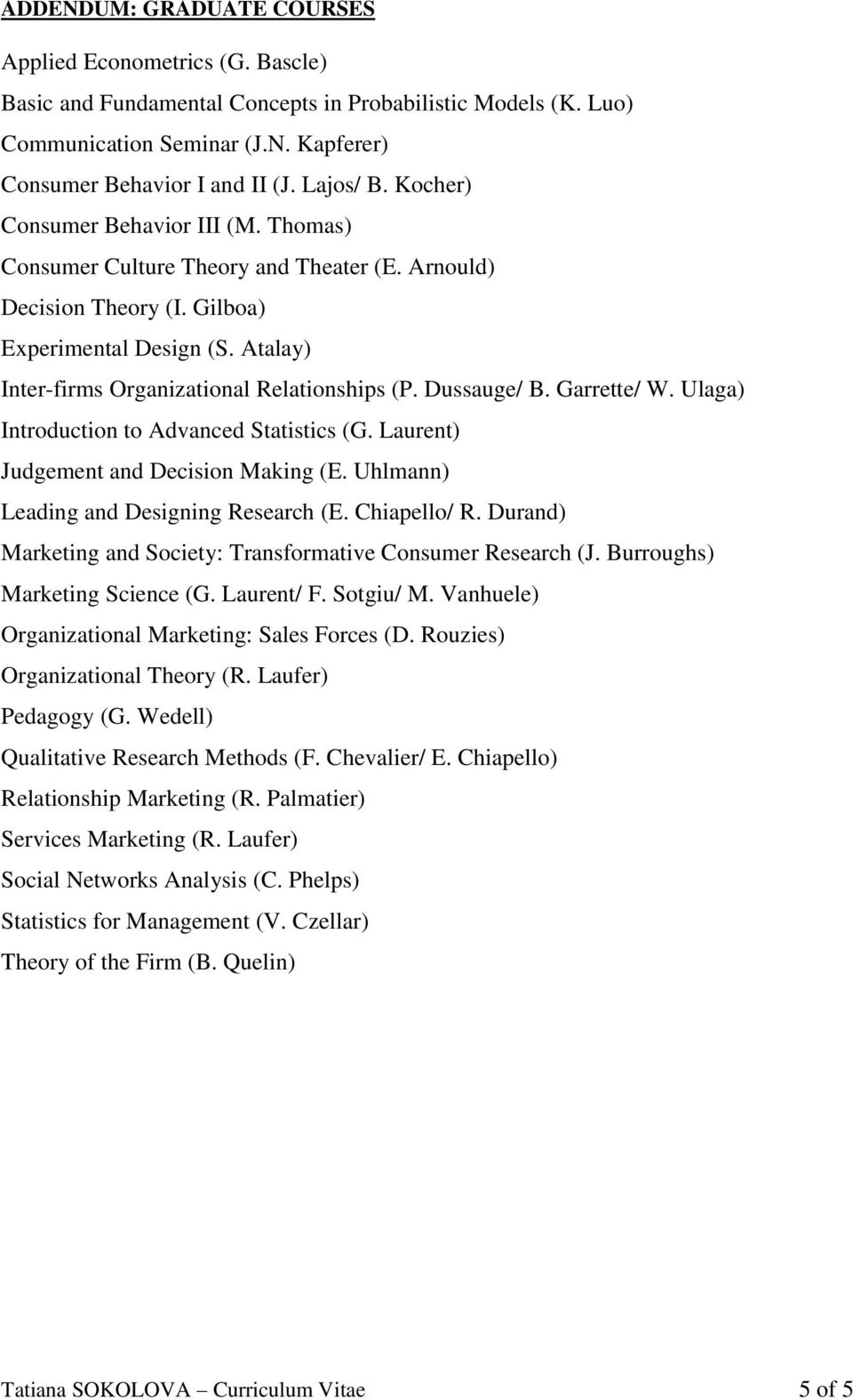 Atalay) Inter-firms Organizational Relationships (P. Dussauge/ B. Garrette/ W. Ulaga) Introduction to Advanced Statistics (G. Laurent) Judgement and Decision Making (E.