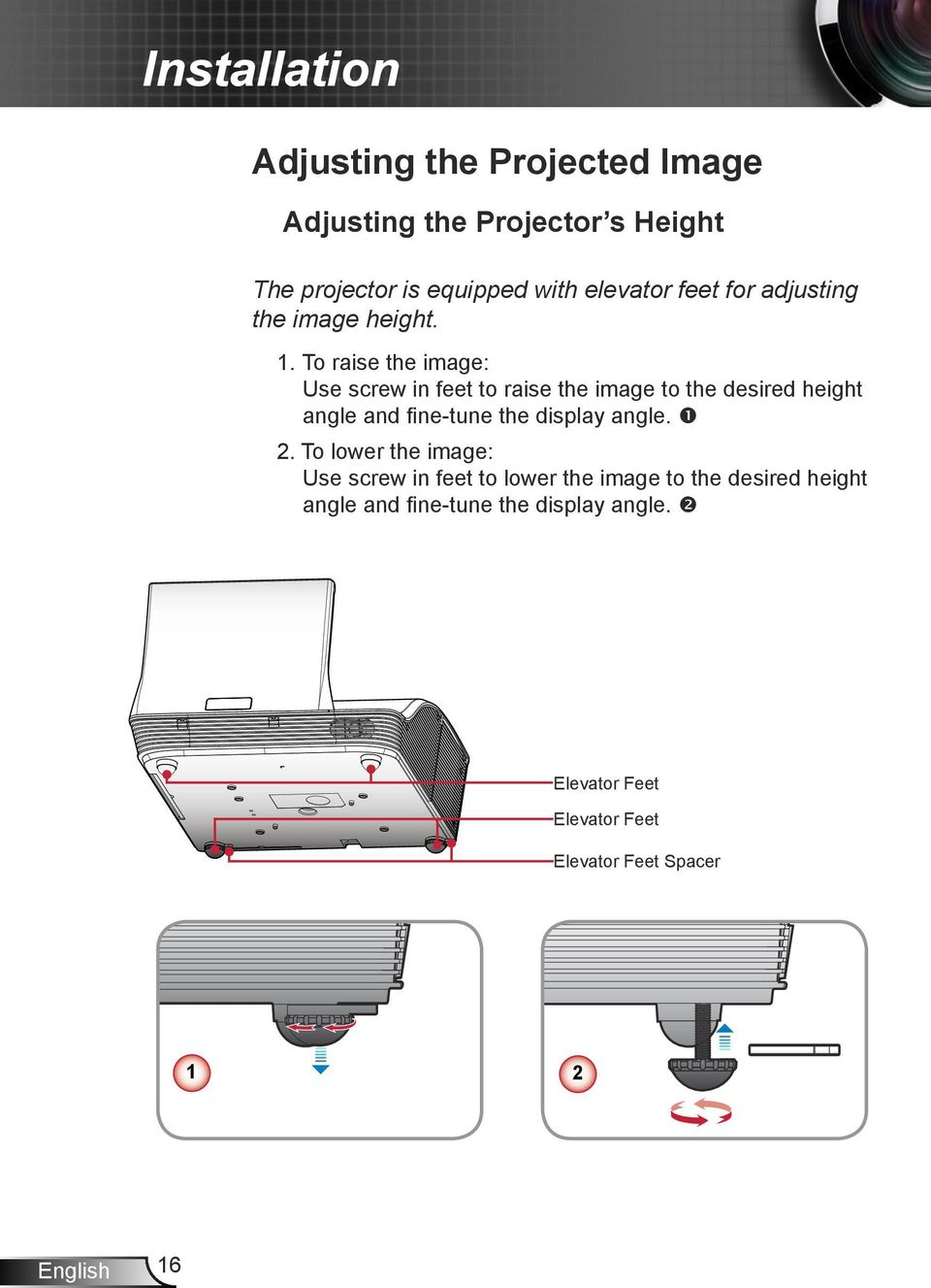 To raise the image: Use screw in feet to raise the image to the desired height angle and fine-tune the display