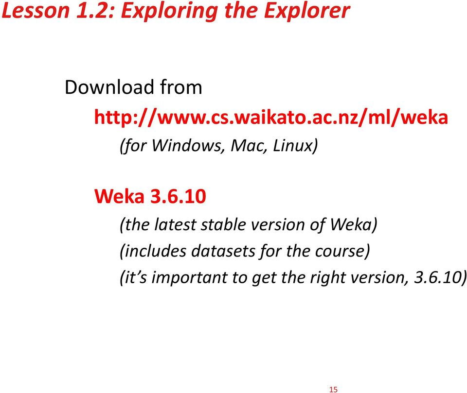 10 (the latest stable version of Weka) (includes datasets for