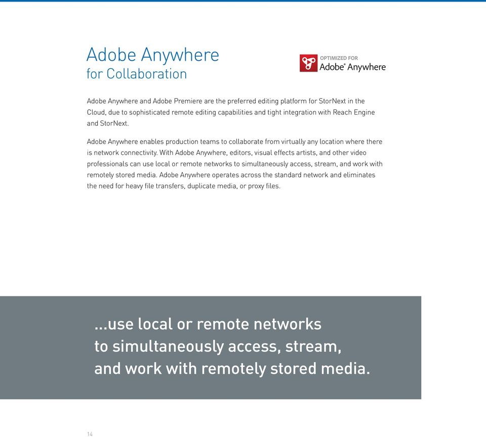 With Adobe Anywhere, editors, visual effects artists, and other video professionals can use local or remote networks to simultaneously access, stream, and work with remotely stored media.
