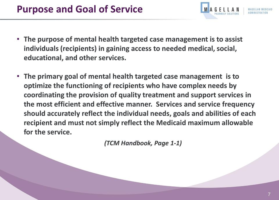 The primary goal of mental health targeted case management is to optimize the functioning of recipients who have complex needs by coordinating the provision of