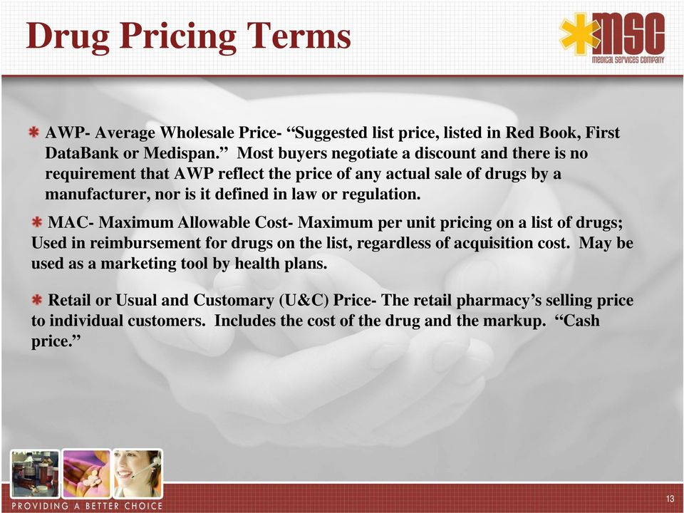 regulation. MAC- Maximum Allowable Cost- Maximum per unit pricing on a list of drugs; Used in reimbursement for drugs on the list, regardless of acquisition cost.