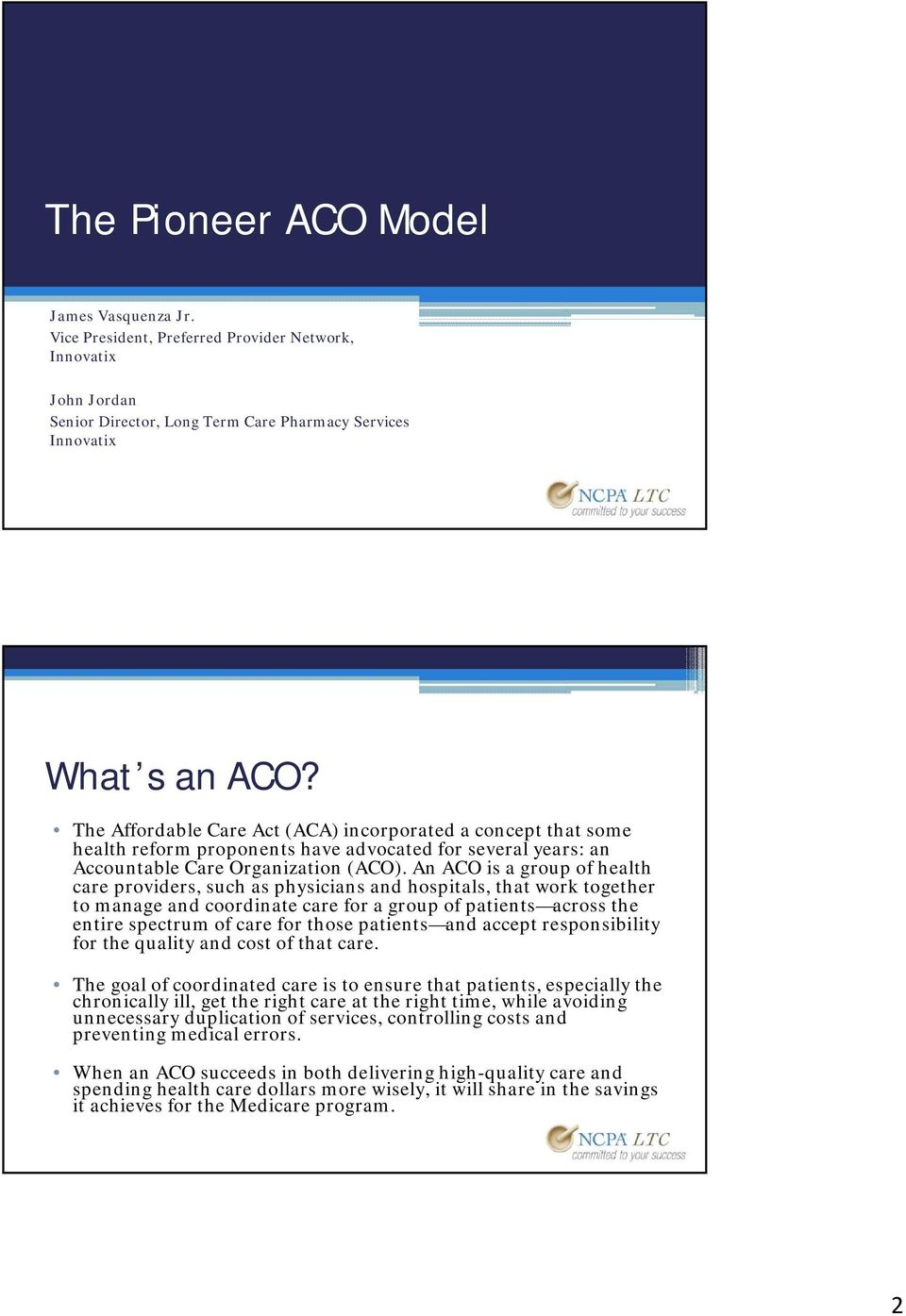 An ACO is a group of health care providers, such as physicians and hospitals, that work together to manage and coordinate care for a group of patients across the entire spectrum of care for those