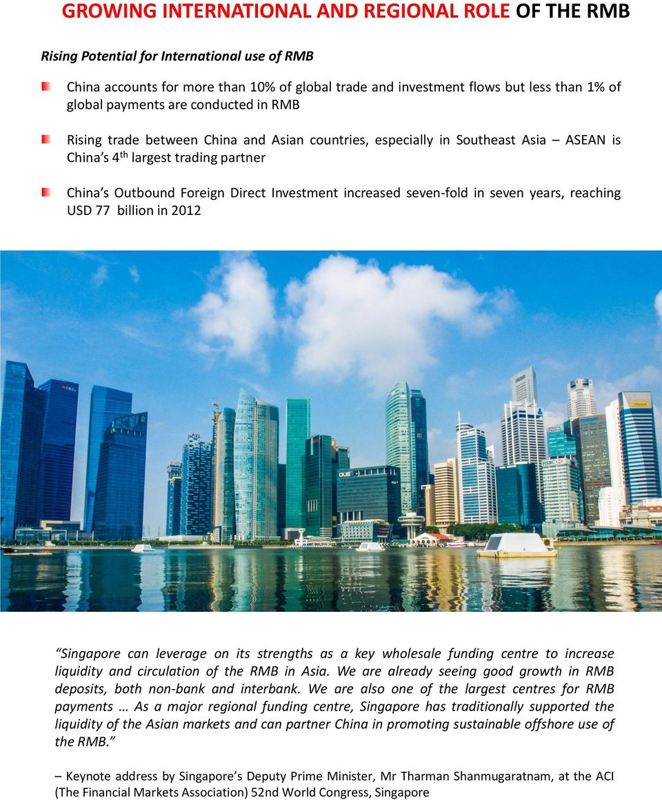 increased seven-fold in seven years, reaching USD 77 billion in 2012 Singapore can leverage on its strengths as a key wholesale funding centre to increase liquidity and circulation of the RMB in Asia.