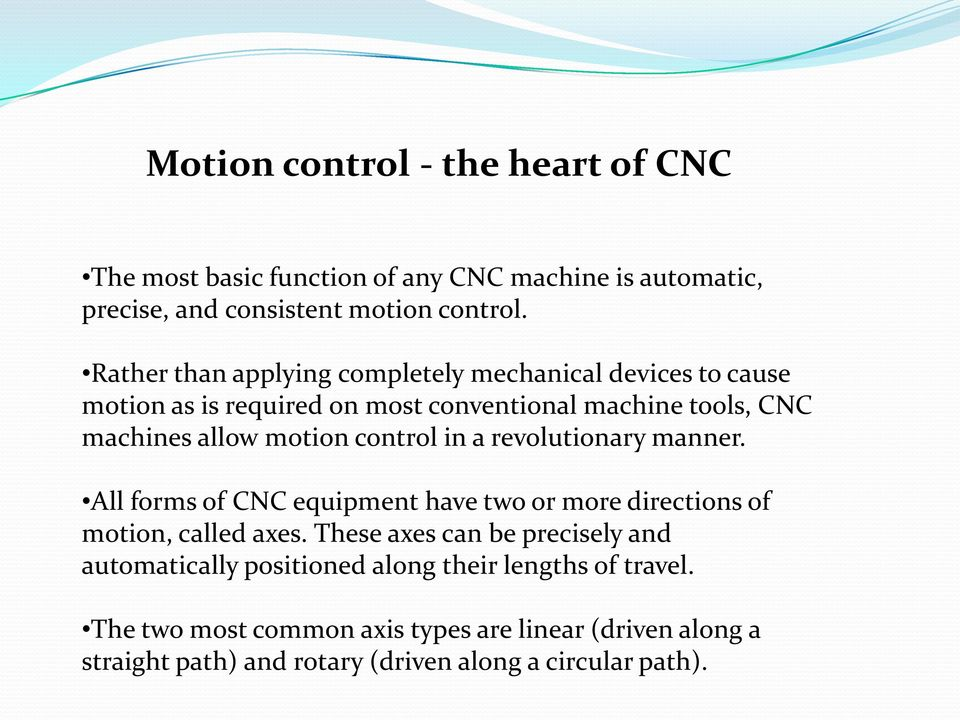 control in a revolutionary manner. All forms of CNC equipment have two or more directions of motion, called axes.