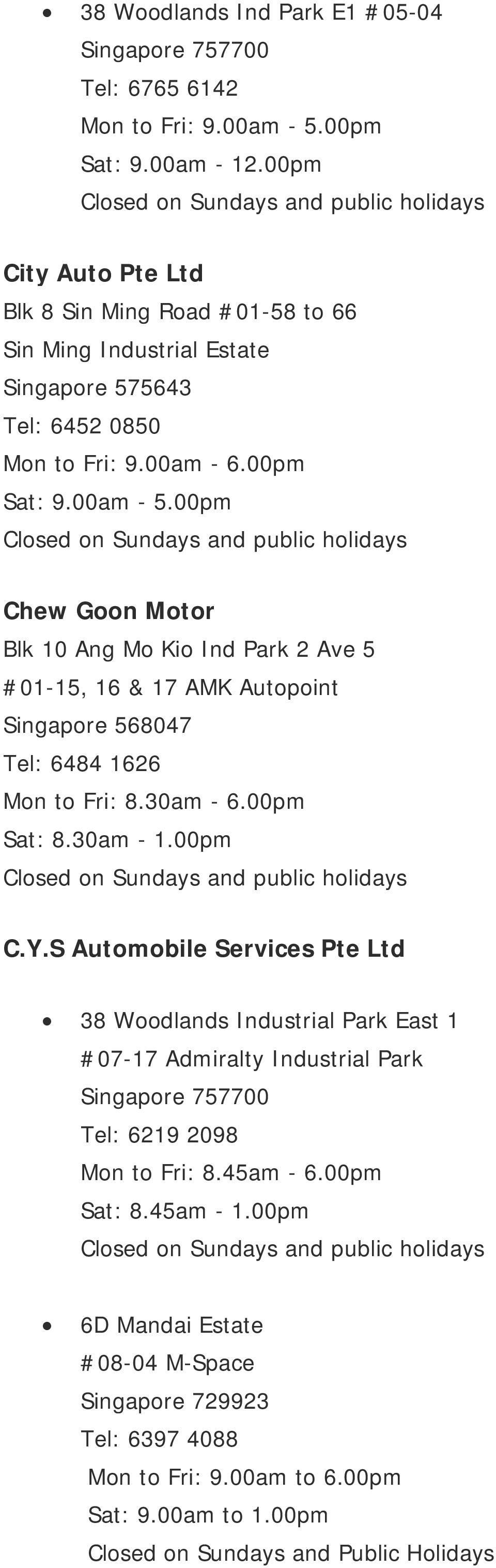 00pm Chew Goon Motor Blk 10 Ang Mo Kio Ind Park 2 Ave 5 #01-15, 16 & 17 AMK Autopoint Singapore 568047 Tel: 6484 1626 Mon to Fri: 8.30am - 6.00pm Sat: 8.30am - 1.00pm C.Y.