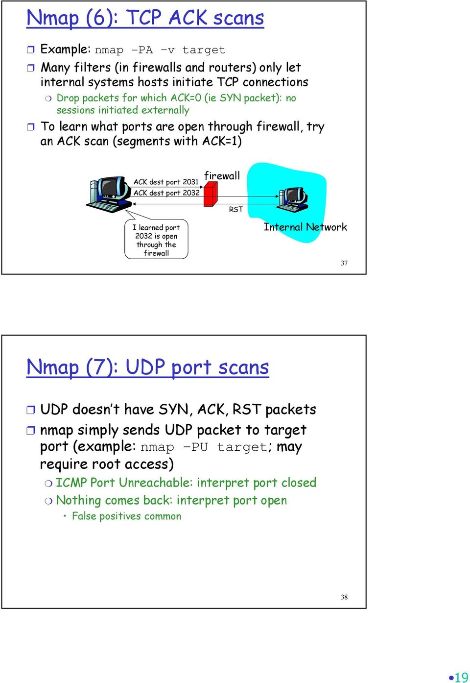 2032 firewall RST I learned port 2032 is open through the firewall Internal Network 37 Nmap (7): UDP port scans UDP doesn t have SYN, ACK, RST packets nmap simply sends UDP