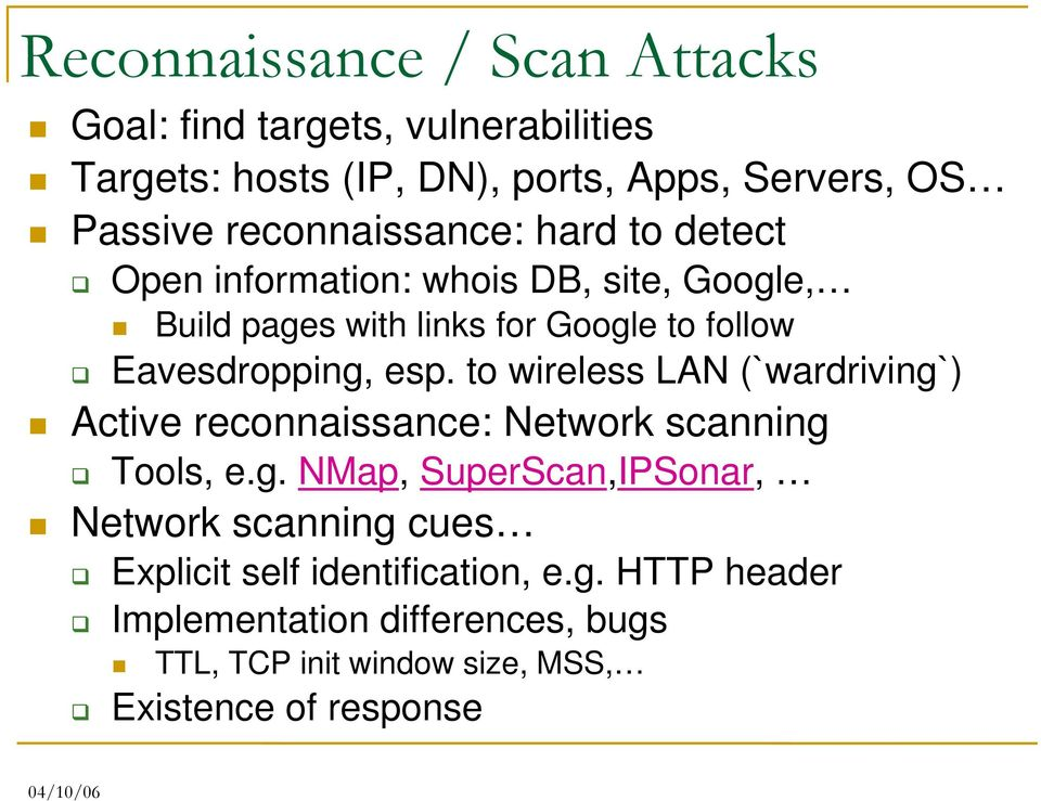 Eavesdropping, esp. to wireless LAN (`wardriving`) Active reconnaissance: Network scanning Tools, e.g. NMap, SuperScan,IPSonar, Network scanning cues Explicit self identification, e.