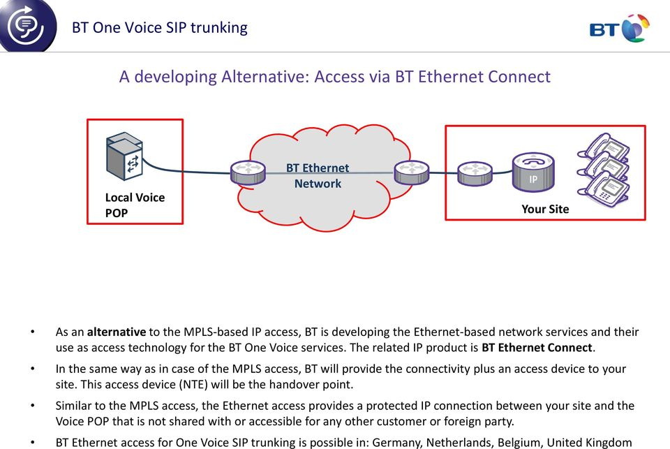 In the same way as in case of the MPLS access, BT will provide the connectivity plus an access device to your site. This access device (NTE) will be the handover point.