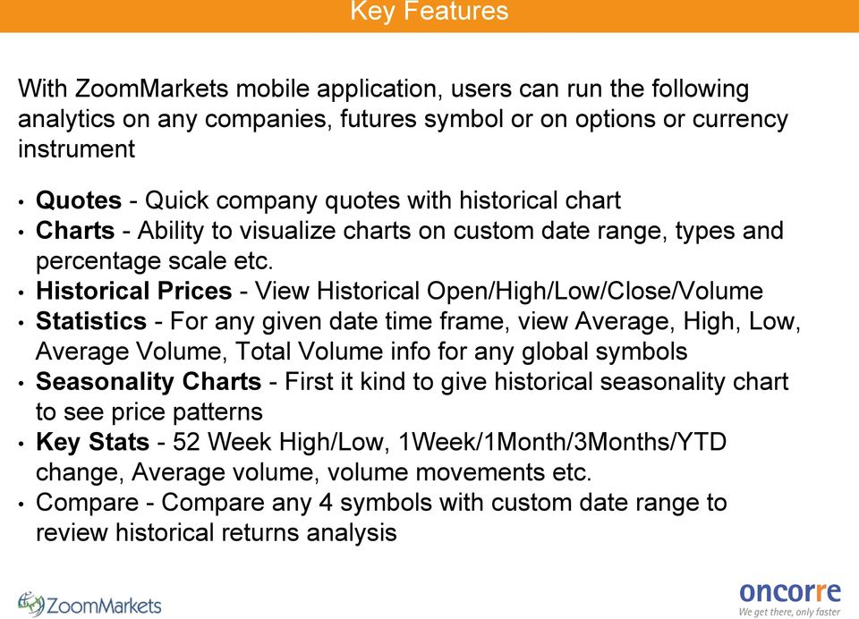 Historical Prices - View Historical Open/High/Low/Close/Volume Statistics - For any given date time frame, view Average, High, Low, Average Volume, Total Volume info for any global symbols