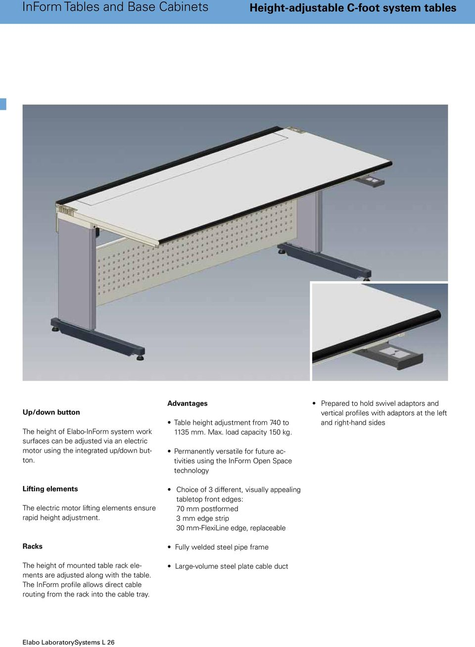 The InForm profile allows direct cable routing from the rack into the cable tray. Advantages Table height adjustment from 740 to 1135 mm. Max. load capacity 150 kg.