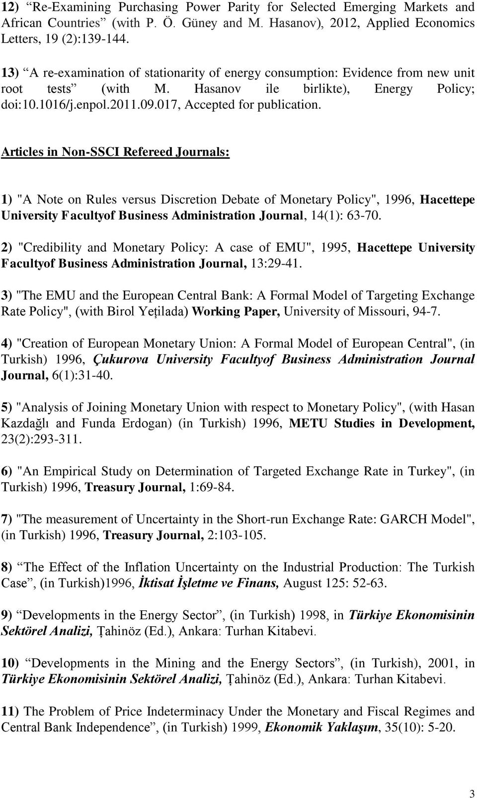 "Articles in Non-SSCI Refereed Journals: 1) ""A Note on Rules versus Discretion Debate of Monetary Policy"", 1996, Hacettepe University Facultyof Business Administration Journal, 14(1): 63-70."