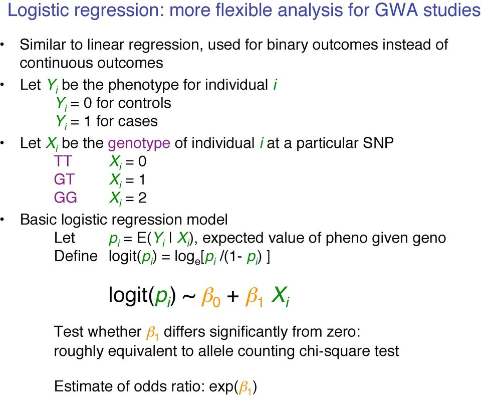 GG X i = 2 Basic logistic regression model Let p i = E(Y i X i ), expected value of pheno given geno Define logit(p i ) = log e [p i /(1- p i ) ] logit(p
