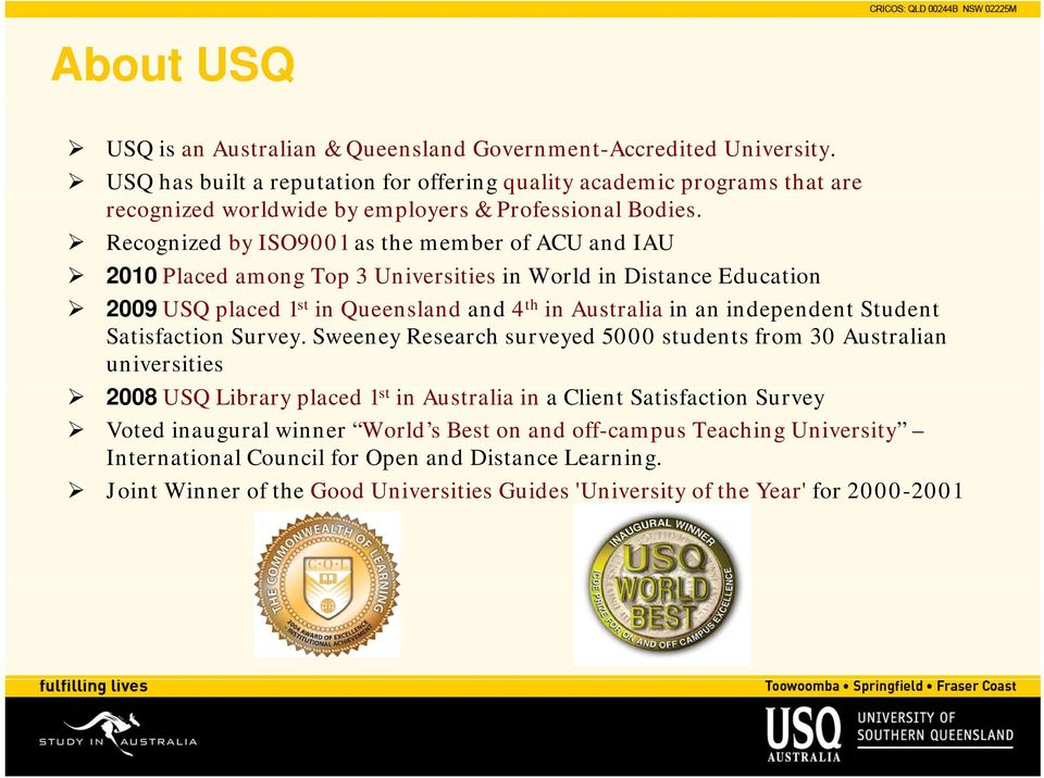 Recognized by ISO9001 as the member of ACU and IAU 2010 Placed among Top 3 Universities in World in Distance Education 2009 USQ placed 1 st in Queensland and 4 th in Australia in an independent