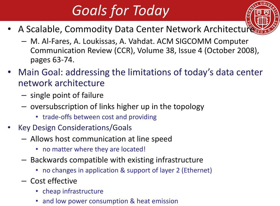 Main Goal: addressing the limitations of today s data center network architecture single point of failure oversubscription of links higher up in the topology trade-offs